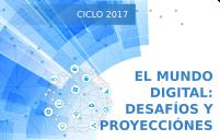 CICLO 2017 EL MUNDO DIGITAL: DESAFÍOS Y PROYECCCIONES   ¡CONTINÚAN ABIERTAS LAS INSCRIPCIONES!